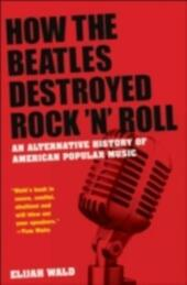How the Beatles Destroyed Rock 'n'Roll: An Alternative History of American Popular Music