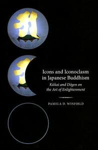 Icons and Iconoclasm in Japanese Buddhism: Kukai and Dogen on the Art of Enlightenment - Pamela D. Winfield - cover