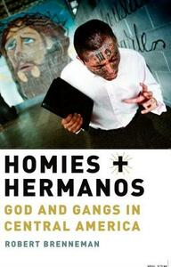 Homies and Hermanos: God and Gangs in Central America - Robert Brenneman - cover