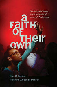 A Faith of Their Own: Stability and Change in the Religiosity of America's Adolescents - Lisa Pearce,Melinda Lundquist Denton - cover