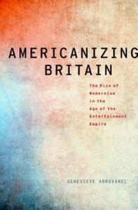 Americanizing Britain: The Rise of Modernism in the Age of the Entertainment Empire - Genevieve Abravanel - cover