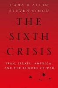 The Sixth Crisis: Iran, Israel, America, and the Rumors of War - Dana Allin,Steven Simon - cover