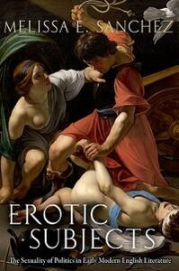 Erotic Subjects: The Sexuality of Politics in Early Modern English Literature - Melissa E. Sanchez - cover