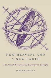 New Heavens and a New Earth: The Jewish Reception of Copernican Thought - Jeremy Brown - cover