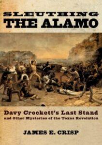 Foto Cover di Sleuthing the Alamo: Davy Crockett's Last Stand and Other Mysteries of the Texas Revolution, Ebook inglese di James E. Crisp, edito da Oxford University Press