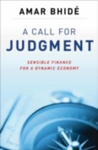 A Call for Judgment: Sensible Finance for a Dynamic Economy - Amar Bhide - cover