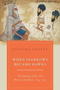 When Sparrows Became Hawks: The Making of the Sikh Warrior Tradition, 1699-1799 - Purnima Dhavan - cover