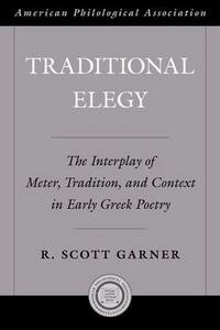 Traditional Elegy: The Interplay of Meter, Tradition, and Context in Early Greek Poetry - R. Scott Garner - cover