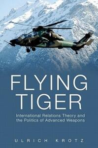 Flying Tiger: International Relations Theory and the Politics of Advanced Weapons - Ulrich Krotz - cover