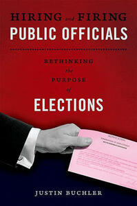 Hiring and Firing Public Officials: Rethinking the Purpose of Elections - Justin Buchler - cover