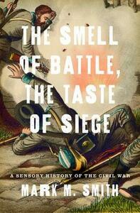 The Smell of Battle, the Taste of Siege: A Sensory History of the Civil War - Mark M. Smith - cover