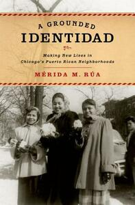 A Grounded Identidad: Making New Lives in Chicago's Puerto Rican Neighborhoods - Merida M. Rua - cover