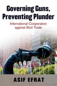 Governing Guns, Preventing Plunder: International Cooperation Against Illicit Trade - Asif Efrat - cover
