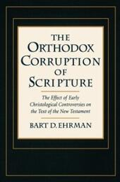 Orthodox Corruption of Scripture: The Effect of Early Christological Controversies on the Text of the New Testament