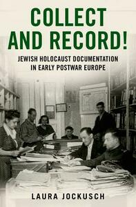 Collect and Record!: Jewish Holocaust Documentation in Early Postwar Europe - Laura Jockusch - cover