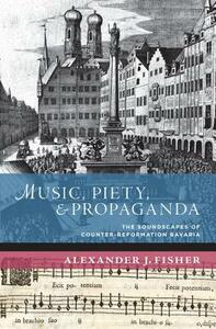 Music, Piety, and Propaganda: The Soundscape of Counter-Reformation Bavaria - Alexander J. Fisher - cover