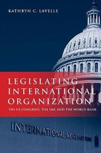 Legislating International Organization: The US Congress, the IMF, and the World Bank - Kathryn C. Lavelle - cover
