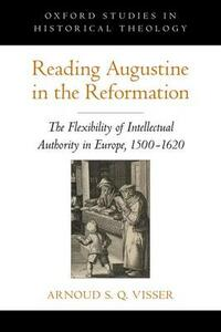 Reading Augustine in the Reformation: The Flexibility of Intellectual Authority in Europe, 1500-1620 - Arnoud S Q Visser - cover