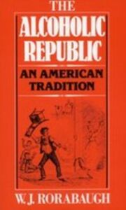 Ebook in inglese Alcoholic Republic: An American Tradition Rorabaugh, W.J.