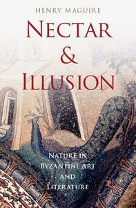 Nectar and Illusion: Nature in Byzantine Art and Literature - Henry Maguire - cover