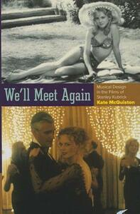We'll Meet Again: Musical Design in the Films of Stanley Kubrick - Kate McQuiston - cover