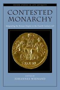 Contested Monarchy: Integrating the Roman Empire in the Fourth Century AD - cover