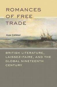 Romances of Free Trade: British Literature, Laissez-Faire, and the Global Nineteenth Century - Ayse Celikkol - cover