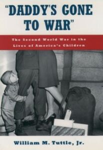 Ebook in inglese &quote;Daddy's Gone to War&quote;: The Second World War in the Lives of America's Children Tuttle, William M.