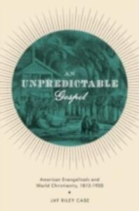 An Unpredictable Gospel: American Evangelicals and World Christianity, 1812-1920 - Jay Riley Case - cover