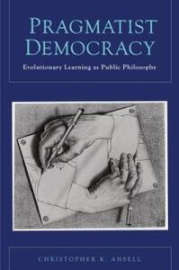 Pragmatist Democracy: Evolutionary Learning as Public Philosophy - Christopher Ansell - cover