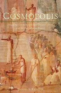 Cosmopolis: Imagining Community in Late Classical Athens and the Early Roman Empire - Daniel S. Richter - cover