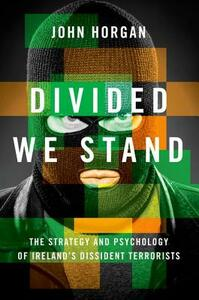 Divided We Stand: The Strategy and Psychology of Ireland's Dissident Terrorists - John Horgan - cover