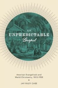 Ebook in inglese Unpredictable Gospel: American Evangelicals and World Christianity, 1812-1920 Case, Jay Riley