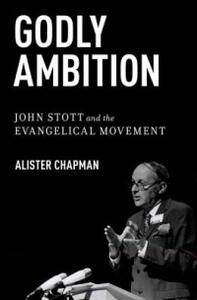 Godly Ambition: John Stott and the Evangelical Movement - Alister Chapman - cover