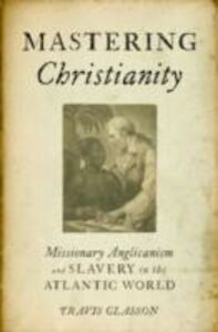Ebook in inglese Mastering Christianity: Missionary Anglicanism and Slavery in the Atlantic World Glasson, Travis