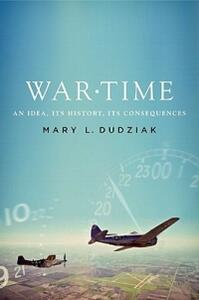 War Time: An Idea, its History, its Consequences - Mary L. Dudziak - cover