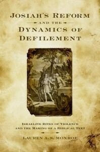 Ebook in inglese Josiah's Reform and the Dynamics of Defilement: Israelite Rites of Violence and the Making of a Biblical Text Monroe, Lauren A. S.