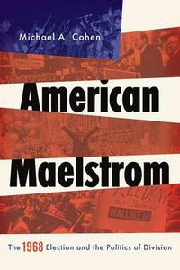 American Maelstrom: The 1968 Election and the Politics of Division - Michael A. Cohen - cover