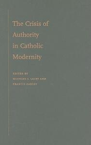 The Crisis of Authority in Catholic Modernity - Michael James Lacey,Francis Oakley - cover
