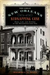 Great New Orleans Kidnapping Case: Race, Law, and Justice in the Reconstruction Era