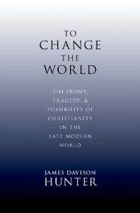 Foto Cover di To Change the World: The Irony, Tragedy, and Possibility of Christianity in the Late Modern World, Ebook inglese di James Davison Hunter, edito da Oxford University Press
