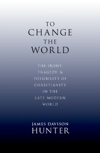 Ebook in inglese To Change the World: The Irony, Tragedy, and Possibility of Christianity in the Late Modern World Davison Hunter, James