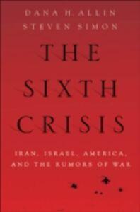Ebook in inglese Sixth Crisis: Iran, Israel, America, and the Rumors of War Allin, Dana , Simon, Steven