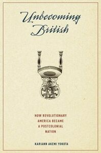 Foto Cover di Unbecoming British: How Revolutionary America Became a Postcolonial Nation, Ebook inglese di Kariann Akemi Yokota, edito da Oxford University Press