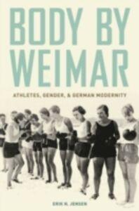 Ebook in inglese Body by Weimar: Athletes, Gender, and German Modernity Jensen, Erik N.