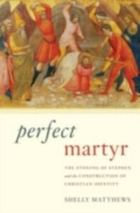 Ebook in inglese Perfect Martyr: The Stoning of Stephen and the Construction of Christian Identity Matthews, Shelly
