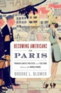 Ebook in inglese Becoming Americans in Paris: Transatlantic Politics and Culture between the World Wars Blower, Brooke L.