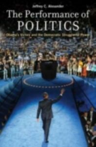 Foto Cover di Performance of Politics: Obama's Victory and the Democratic Struggle for Power, Ebook inglese di Jeffrey C. Alexander, edito da Oxford University Press