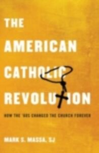 Ebook in inglese American Catholic Revolution: How the Sixties Changed the Church Forever Massa, S.J., Mark S.
