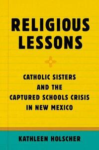 Religious Lessons: Catholic Sisters and the Captured Schools Crisis in New Mexico - Kathleen A. Holscher - cover